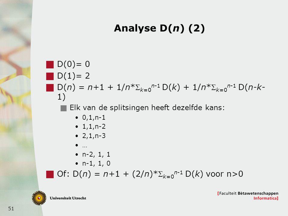 51 Analyse D(n) (2)  D(0)= 0  D(1)= 2  D(n) = n+1 + 1/n* k=0 n-1 D(k) + 1/n* k=0 n-1 D(n-k- 1)  Elk van de splitsingen heeft dezelfde kans: 0,1,n-1 1,1,n-2 2,1,n-3 … n-2, 1, 1 n-1, 1, 0  Of: D(n) = n+1 + (2/n)* k=0 n-1 D(k) voor n>0