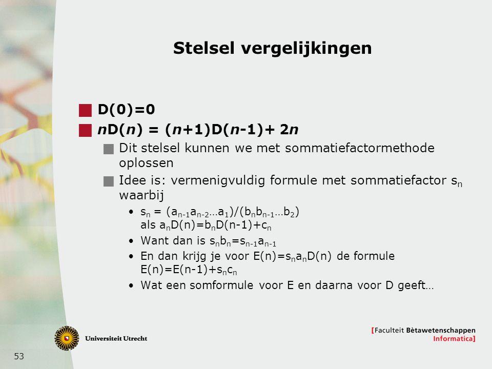 53 Stelsel vergelijkingen  D(0)=0  nD(n) = (n+1)D(n-1)+ 2n  Dit stelsel kunnen we met sommatiefactormethode oplossen  Idee is: vermenigvuldig formule met sommatiefactor s n waarbij s n = (a n-1 a n-2 …a 1 )/(b n b n-1 …b 2 ) als a n D(n)=b n D(n-1)+c n Want dan is s n b n =s n-1 a n-1 En dan krijg je voor E(n)=s n a n D(n) de formule E(n)=E(n-1)+s n c n Wat een somformule voor E en daarna voor D geeft…