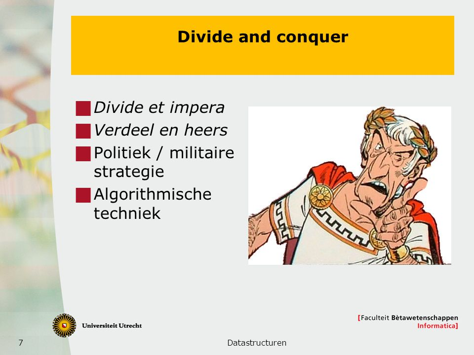 7 Divide and conquer  Divide et impera  Verdeel en heers  Politiek / militaire strategie  Algorithmische techniek Datastructuren