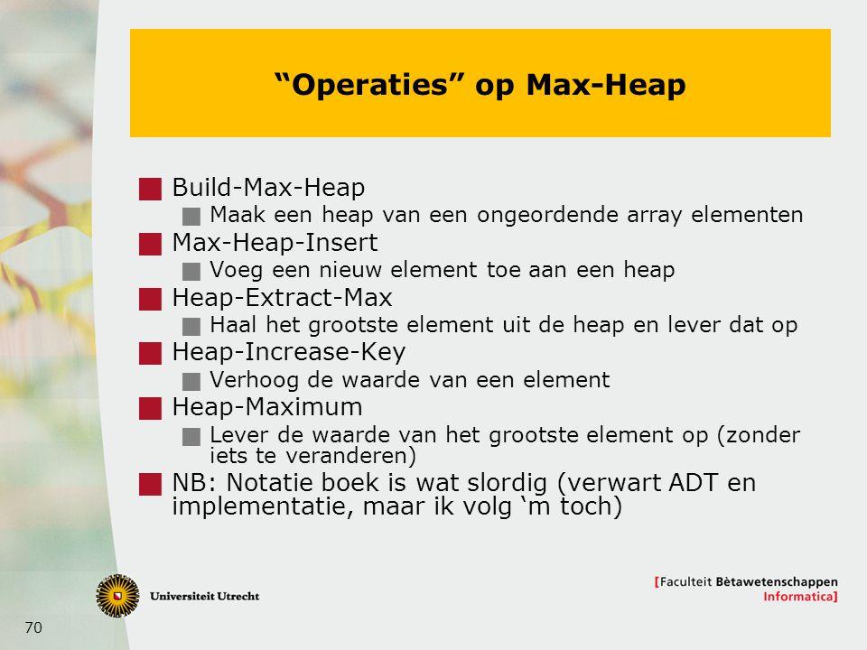 70 Operaties op Max-Heap  Build-Max-Heap  Maak een heap van een ongeordende array elementen  Max-Heap-Insert  Voeg een nieuw element toe aan een heap  Heap-Extract-Max  Haal het grootste element uit de heap en lever dat op  Heap-Increase-Key  Verhoog de waarde van een element  Heap-Maximum  Lever de waarde van het grootste element op (zonder iets te veranderen)  NB: Notatie boek is wat slordig (verwart ADT en implementatie, maar ik volg 'm toch)