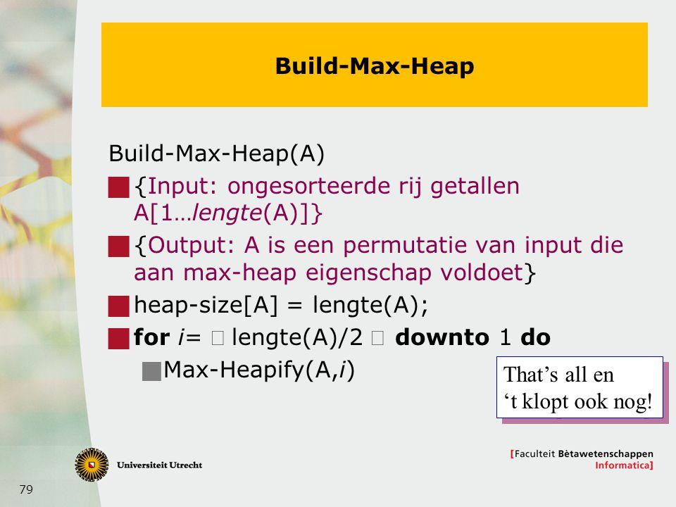 79 Build-Max-Heap Build-Max-Heap(A)  {Input: ongesorteerde rij getallen A[1…lengte(A)]}  {Output: A is een permutatie van input die aan max-heap eigenschap voldoet}  heap-size[A] = lengte(A);  for i=  lengte(A)/2 downto 1 do  Max-Heapify(A,i) That's all en 't klopt ook nog.