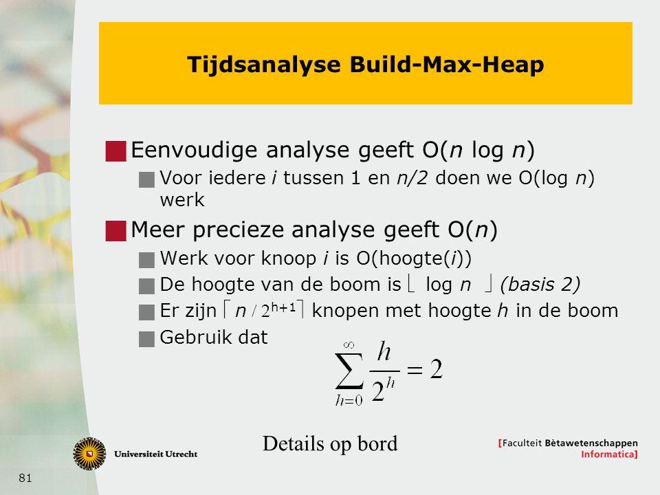 81 Tijdsanalyse Build-Max-Heap  Eenvoudige analyse geeft O(n log n)  Voor iedere i tussen 1 en n/2 doen we O(log n) werk  Meer precieze analyse geeft O(n)  Werk voor knoop i is O(hoogte(i))  De hoogte van de boom is  log n (basis 2)  Er zijn n h+1 knopen met hoogte h in de boom  Gebruik dat Details op bord