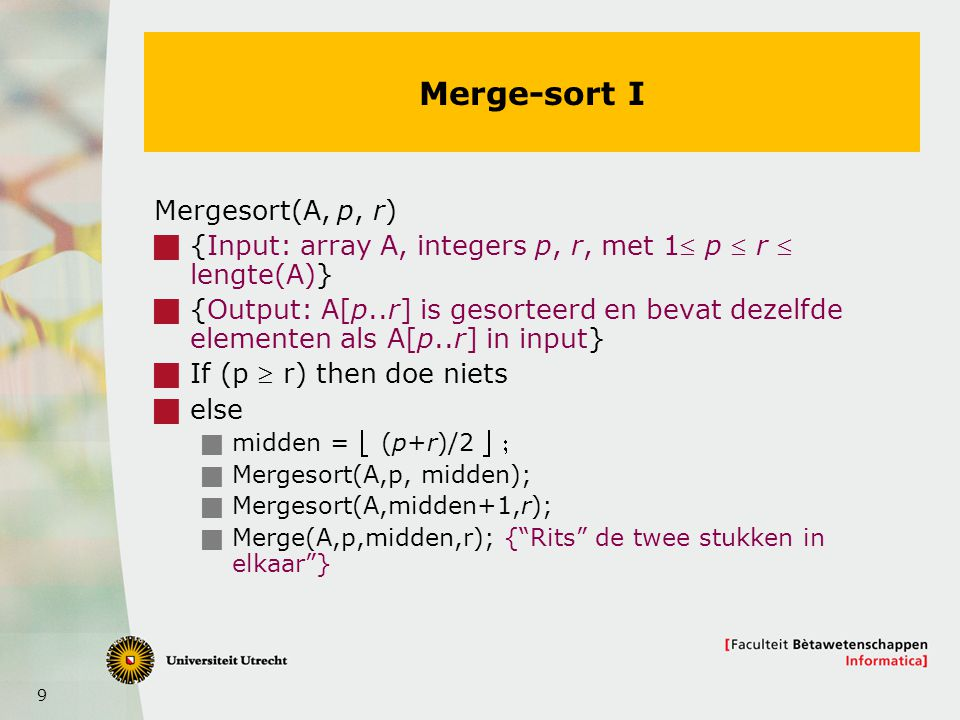 9 Merge-sort I Mergesort(A, p, r)  {Input: array A, integers p, r, met 1 p  r  lengte(A)}  {Output: A[p..r] is gesorteerd en bevat dezelfde elementen als A[p..r] in input}  If (p  r) then doe niets  else  midden =  (p+r)/2   Mergesort(A,p, midden);  Mergesort(A,midden+1,r);  Merge(A,p,midden,r); { Rits de twee stukken in elkaar }