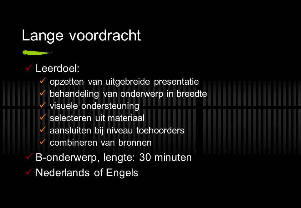 Lange voordracht Leerdoel: opzetten van uitgebreide presentatie behandeling van onderwerp in breedte visuele ondersteuning selecteren uit materiaal aansluiten bij niveau toehoorders combineren van bronnen B-onderwerp, lengte: 30 minuten Nederlands of Engels