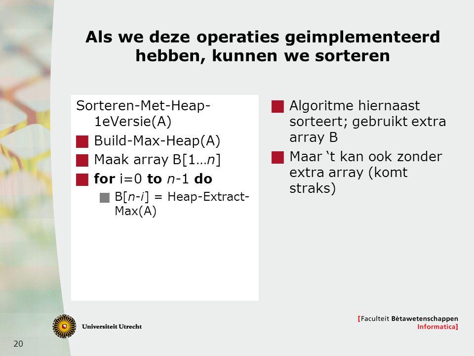 20 Als we deze operaties geimplementeerd hebben, kunnen we sorteren Sorteren-Met-Heap- 1eVersie(A)  Build-Max-Heap(A)  Maak array B[1…n]  for i=0 to n-1 do  B[n-i] = Heap-Extract- Max(A)  Algoritme hiernaast sorteert; gebruikt extra array B  Maar 't kan ook zonder extra array (komt straks)
