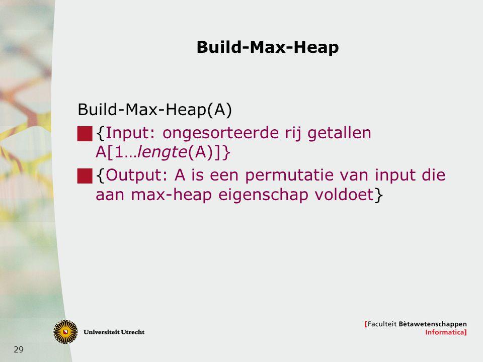 29 Build-Max-Heap Build-Max-Heap(A)  {Input: ongesorteerde rij getallen A[1…lengte(A)]}  {Output: A is een permutatie van input die aan max-heap eigenschap voldoet}