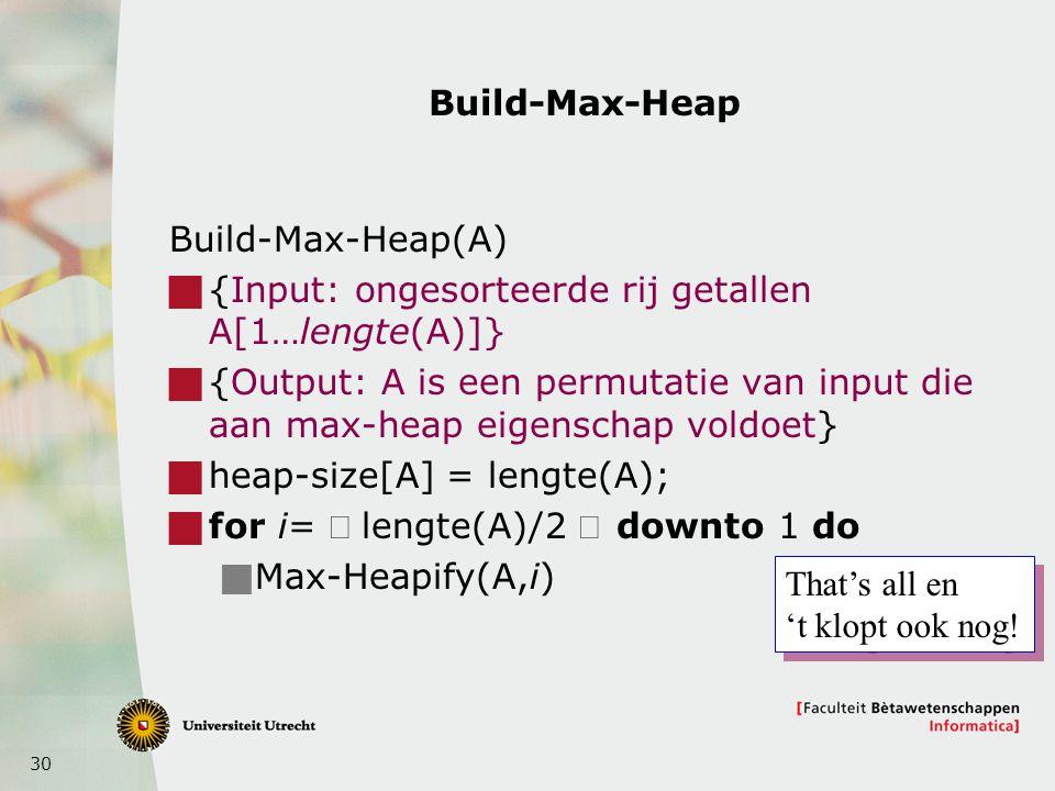 30 Build-Max-Heap Build-Max-Heap(A)  {Input: ongesorteerde rij getallen A[1…lengte(A)]}  {Output: A is een permutatie van input die aan max-heap eigenschap voldoet}  heap-size[A] = lengte(A);  for i=  lengte(A)/2 downto 1 do  Max-Heapify(A,i) That's all en 't klopt ook nog.