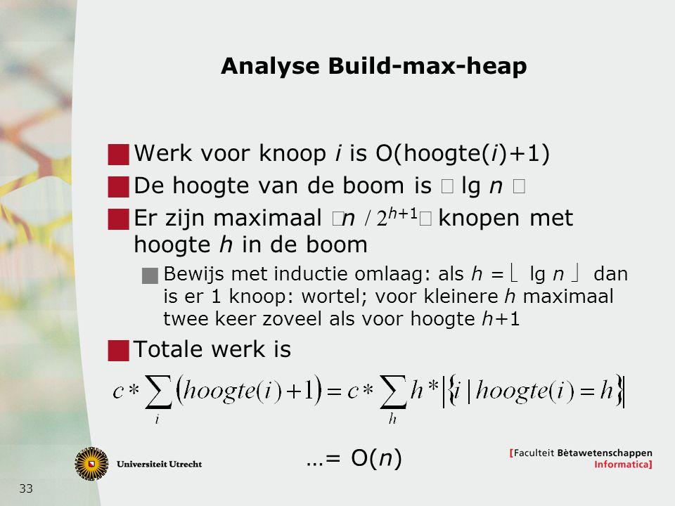 33 Analyse Build-max-heap  Werk voor knoop i is O(hoogte(i)+1)  De hoogte van de boom is  lg n   Er zijn maximaal n h+1 knopen met hoogte h in de boom  Bewijs met inductie omlaag: als h =  lg n  dan is er 1 knoop: wortel; voor kleinere h maximaal twee keer zoveel als voor hoogte h+1  Totale werk is …= O(n)