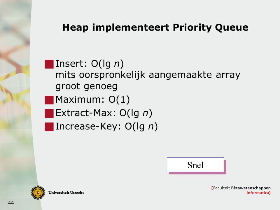 44 Heap implementeert Priority Queue  Insert: O(lg n) mits oorspronkelijk aangemaakte array groot genoeg  Maximum: O(1)  Extract-Max: O(lg n)  Increase-Key: O(lg n) Snel