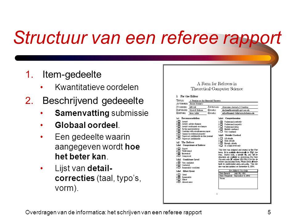 Overdragen van de informatica: het schrijven van een referee rapport5 Structuur van een referee rapport 1.Item-gedeelte Kwantitatieve oordelen 2.Beschrijvend gedeeelte Samenvatting submissie Globaal oordeel.