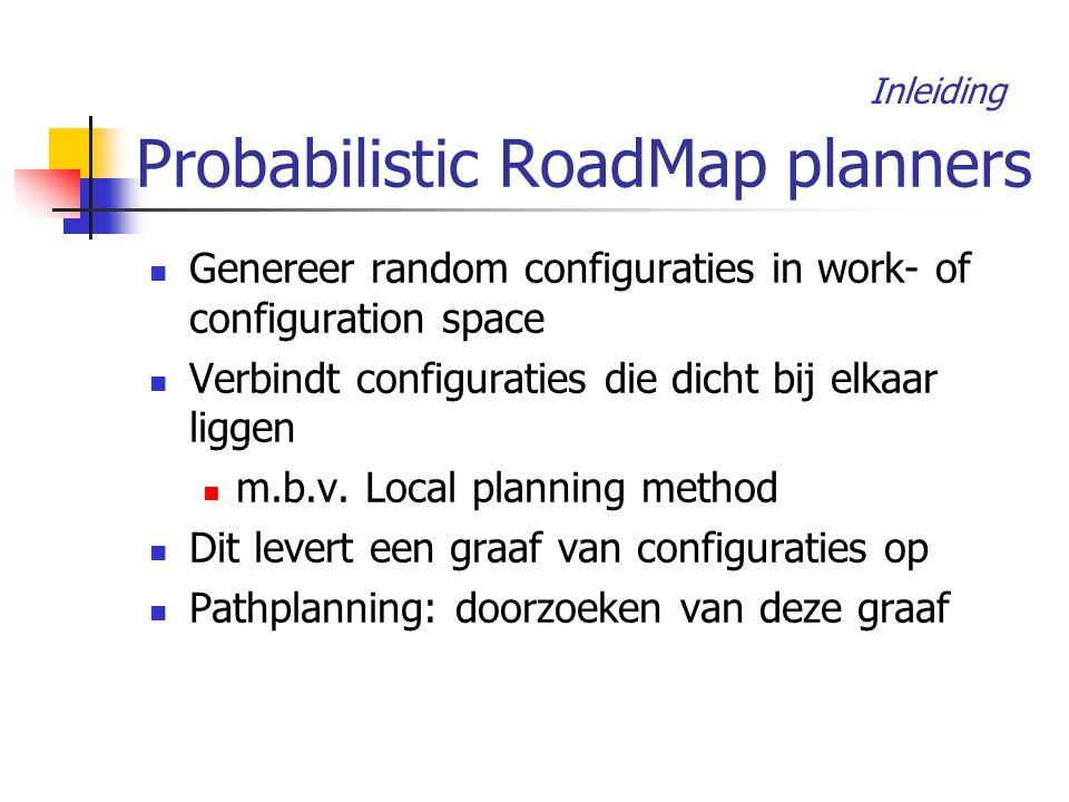 Probabilistic RoadMap planners Genereer random configuraties in work- of configuration space Verbindt configuraties die dicht bij elkaar liggen m.b.v.
