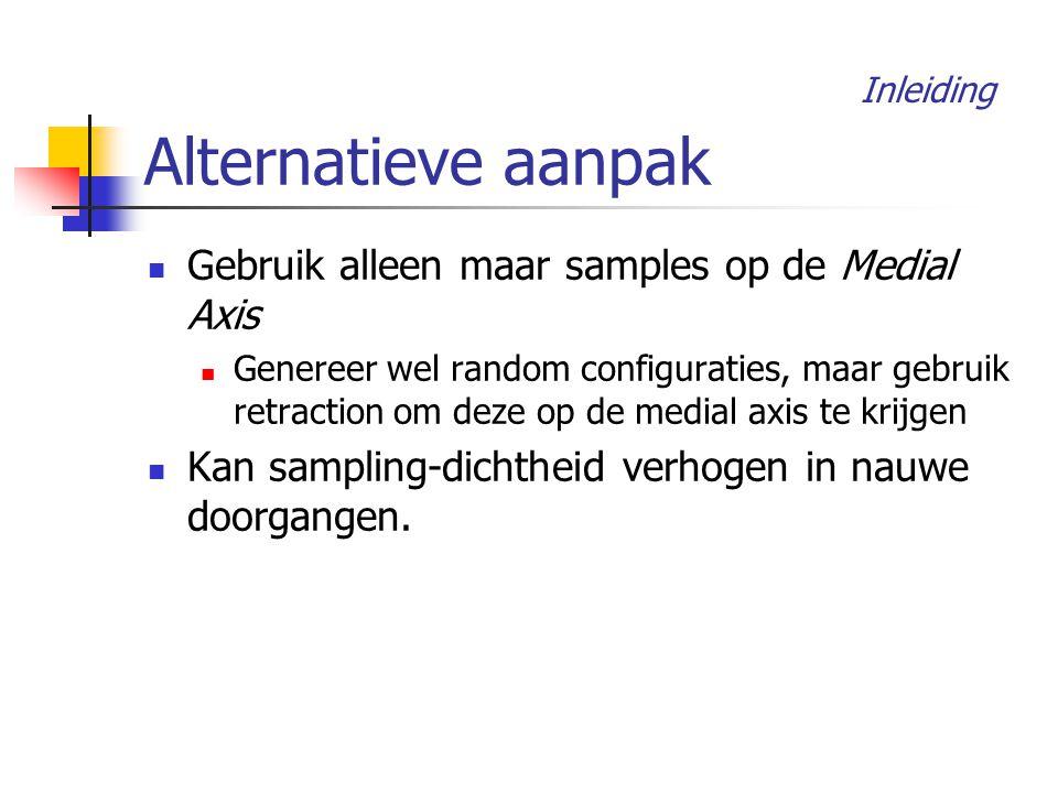 Alternatieve aanpak Gebruik alleen maar samples op de Medial Axis Genereer wel random configuraties, maar gebruik retraction om deze op de medial axis te krijgen Kan sampling-dichtheid verhogen in nauwe doorgangen.