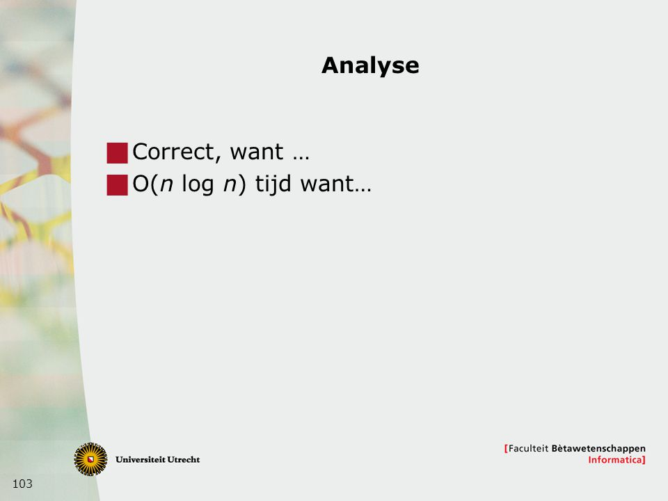 103 Analyse  Correct, want …  O(n log n) tijd want…