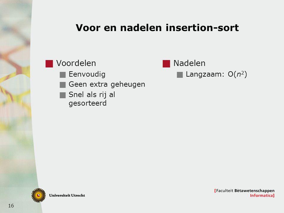 16 Voor en nadelen insertion-sort  Voordelen  Eenvoudig  Geen extra geheugen  Snel als rij al gesorteerd  Nadelen  Langzaam: O(n 2 )