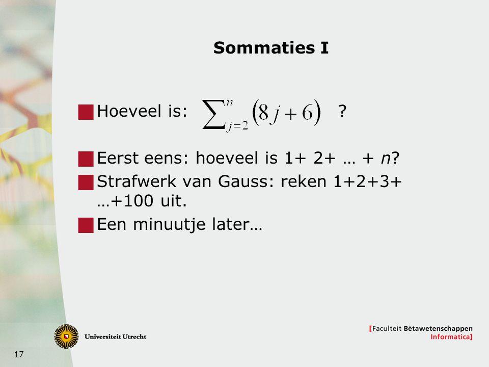 17 Sommaties I  Hoeveel is: ?  Eerst eens: hoeveel is 1+ 2+ … + n?  Strafwerk van Gauss: reken 1+2+3+ …+100 uit.  Een minuutje later…