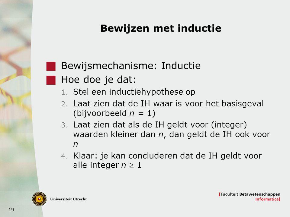 19 Bewijzen met inductie  Bewijsmechanisme: Inductie  Hoe doe je dat: 1. Stel een inductiehypothese op 2. Laat zien dat de IH waar is voor het basis
