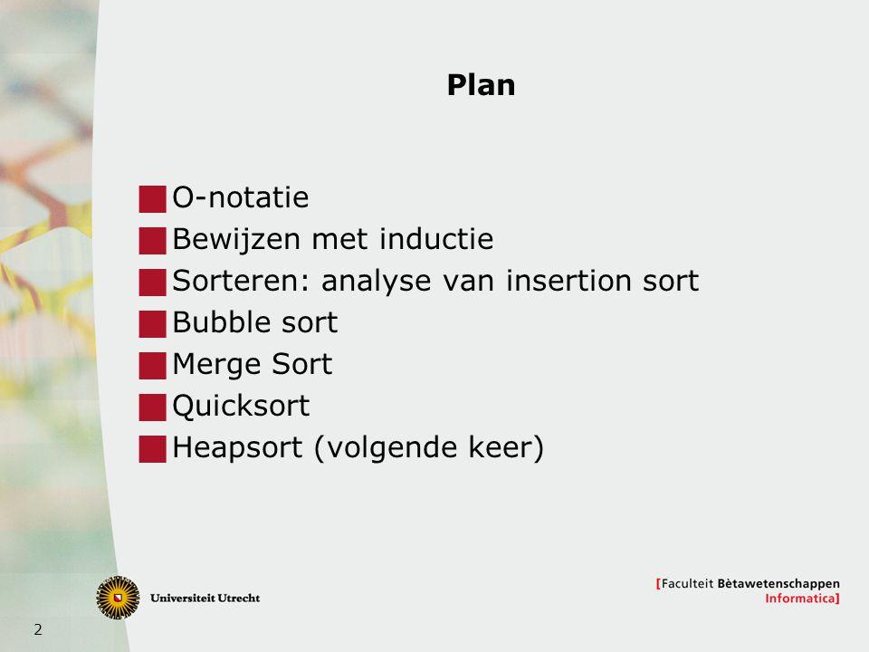 2 Plan  O-notatie  Bewijzen met inductie  Sorteren: analyse van insertion sort  Bubble sort  Merge Sort  Quicksort  Heapsort (volgende keer)