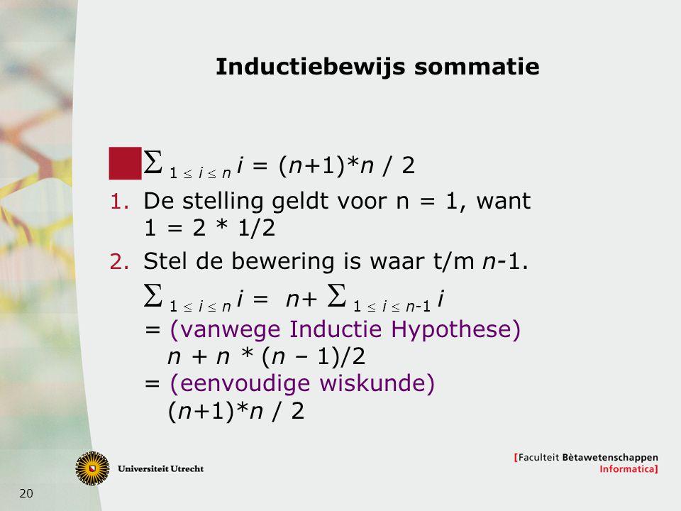 20 Inductiebewijs sommatie    1  i  n i = (n+1)*n / 2 1. De stelling geldt voor n = 1, want 1 = 2 * 1/2 2. Stel de bewering is waar t/m n-1.  
