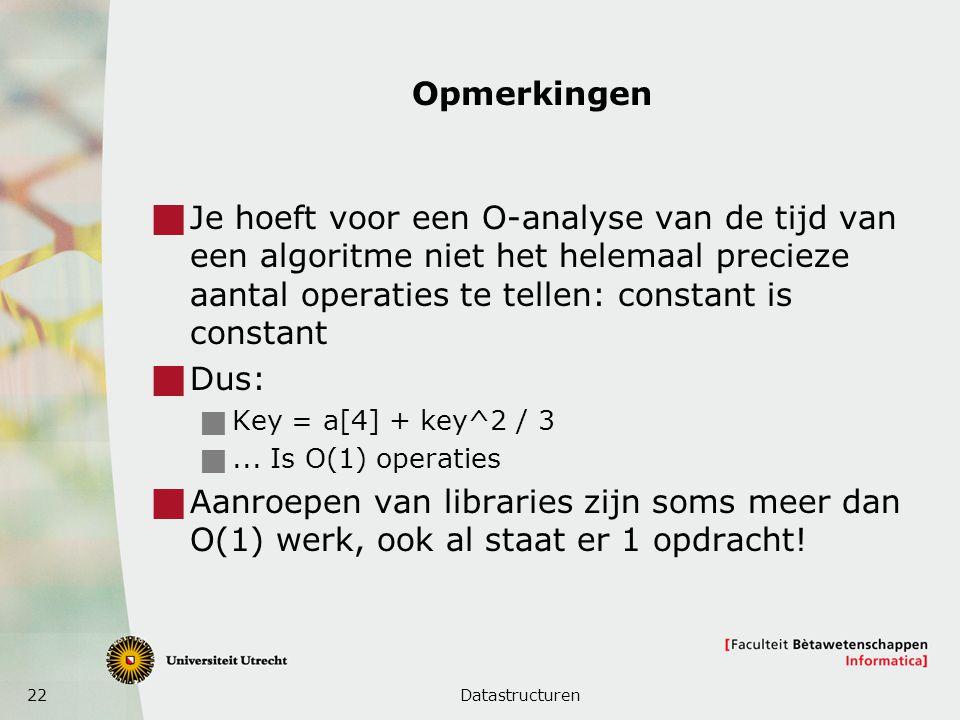 22 Opmerkingen  Je hoeft voor een O-analyse van de tijd van een algoritme niet het helemaal precieze aantal operaties te tellen: constant is constant  Dus:  Key = a[4] + key^2 / 3 ...