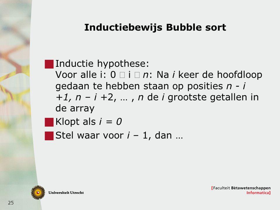 25 Inductiebewijs Bubble sort  Inductie hypothese: Voor alle i: 0  i  n: Na i keer de hoofdloop gedaan te hebben staan op posities n - i +1, n – i +2, …, n de i grootste getallen in de array  Klopt als i = 0  Stel waar voor i – 1, dan …