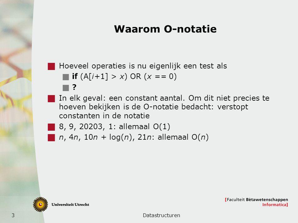 3 Waarom O-notatie  Hoeveel operaties is nu eigenlijk een test als  if (A[i+1] > x) OR (x == 0)  ?  In elk geval: een constant aantal. Om dit niet