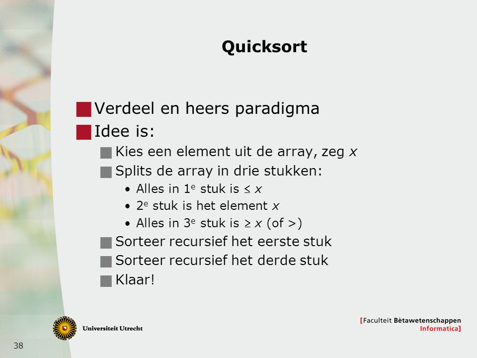 38 Quicksort  Verdeel en heers paradigma  Idee is:  Kies een element uit de array, zeg x  Splits de array in drie stukken: Alles in 1 e stuk is 