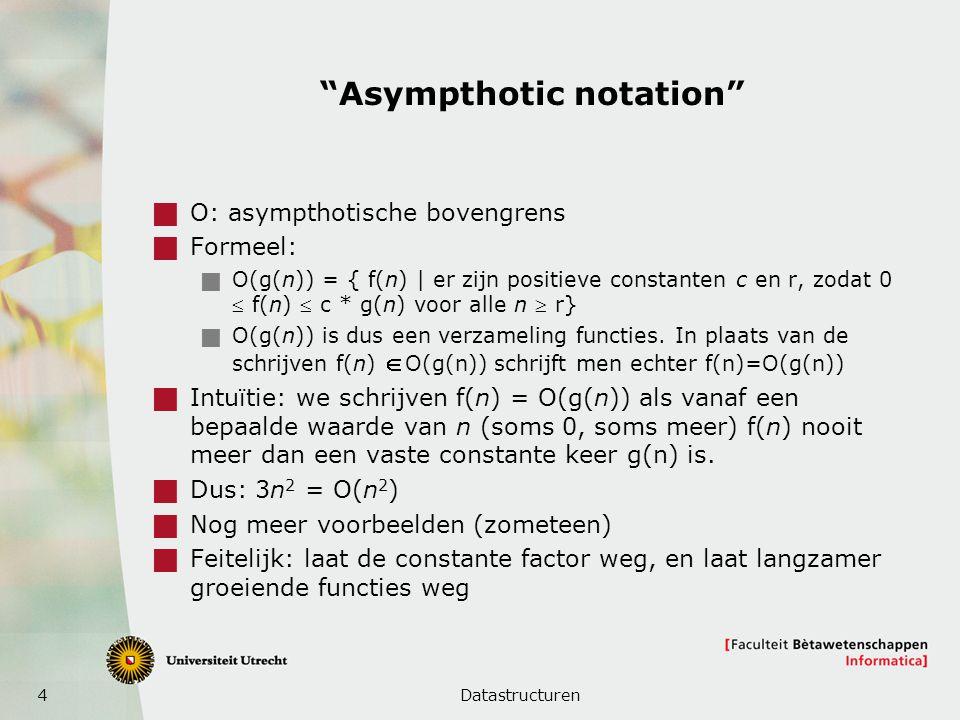 4 Asympthotic notation  O: asympthotische bovengrens  Formeel:  O(g(n)) = { f(n) | er zijn positieve constanten c en r, zodat 0  f(n)  c * g(n) voor alle n  r}  O(g(n)) is dus een verzameling functies.