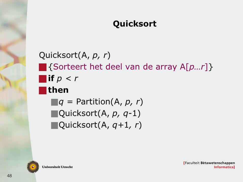 48 Quicksort Quicksort(A, p, r)  {Sorteert het deel van de array A[p…r]}  if p < r  then  q = Partition(A, p, r)  Quicksort(A, p, q-1)  Quicksor