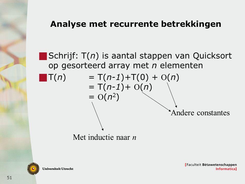 51 Analyse met recurrente betrekkingen  Schrijf: T(n) is aantal stappen van Quicksort op gesorteerd array met n elementen  T(n) = T(n-1)+T(0) + (n) = T(n-1)+ (n) = (n 2 ) Andere constantes Met inductie naar n