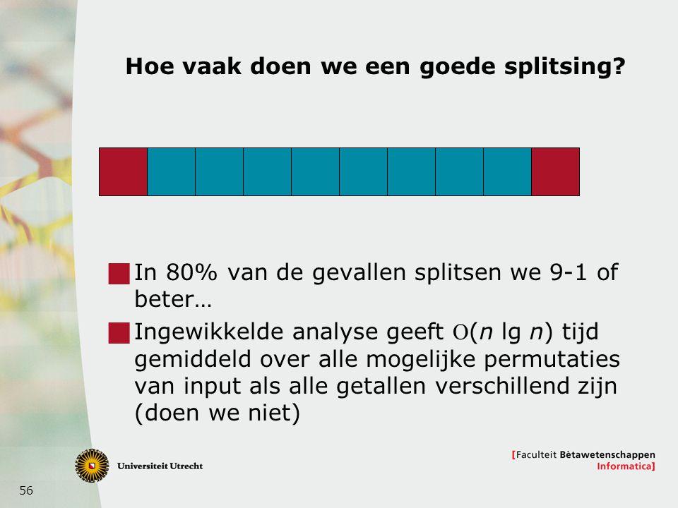 56 Hoe vaak doen we een goede splitsing?  In 80% van de gevallen splitsen we 9-1 of beter…  Ingewikkelde analyse geeft (n lg n) tijd gemiddeld over