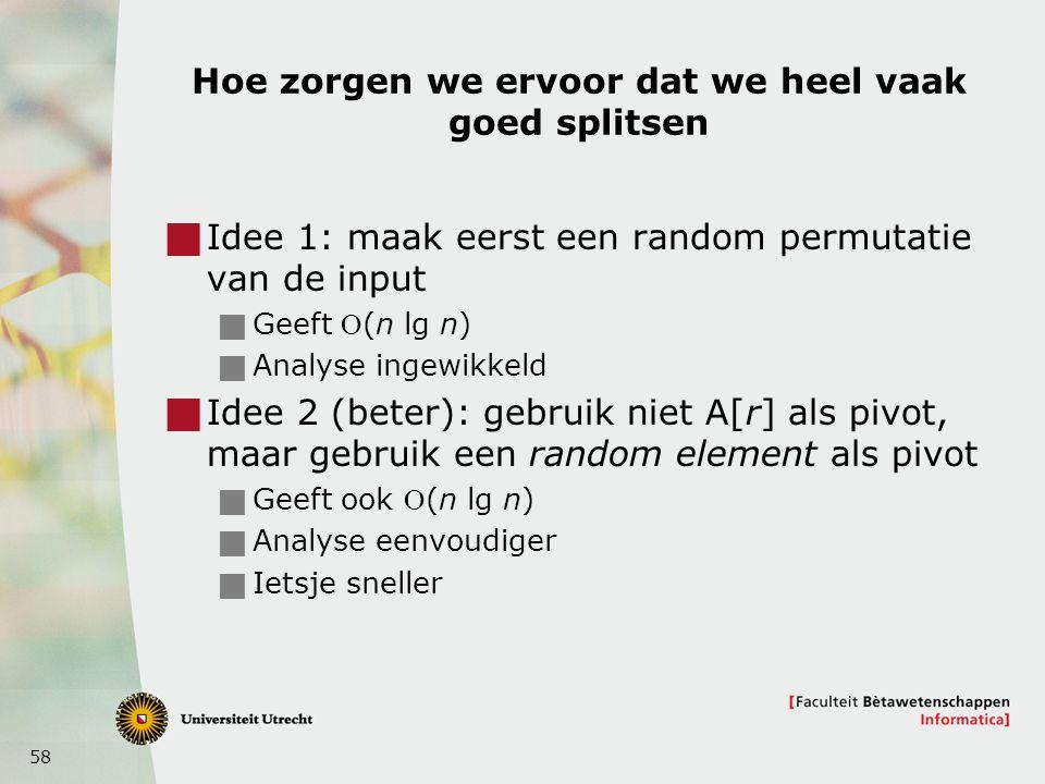 58 Hoe zorgen we ervoor dat we heel vaak goed splitsen  Idee 1: maak eerst een random permutatie van de input  Geeft (n lg n)  Analyse ingewikkeld  Idee 2 (beter): gebruik niet A[r] als pivot, maar gebruik een random element als pivot  Geeft ook (n lg n)  Analyse eenvoudiger  Ietsje sneller