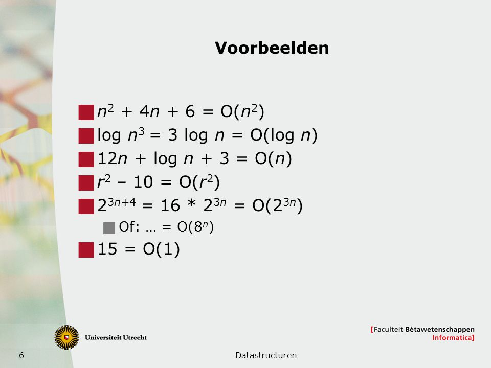 6 Voorbeelden  n 2 + 4n + 6 = O(n 2 )  log n 3 = 3 log n = O(log n)  12n + log n + 3 = O(n)  r 2 – 10 = O(r 2 )  2 3n+4 = 16 * 2 3n = O(2 3n ) 
