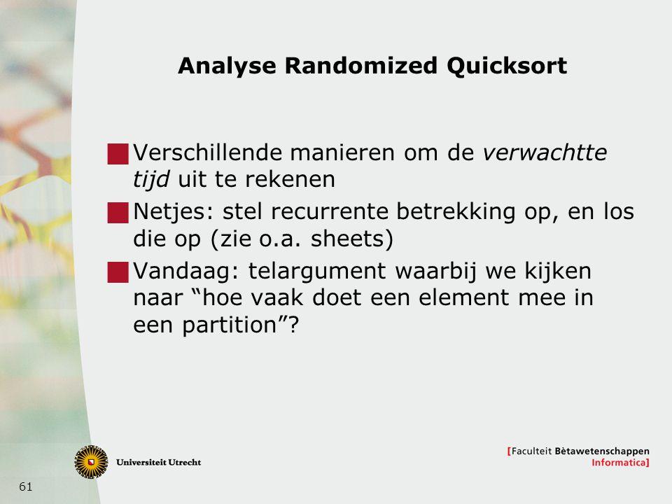 61 Analyse Randomized Quicksort  Verschillende manieren om de verwachtte tijd uit te rekenen  Netjes: stel recurrente betrekking op, en los die op (zie o.a.