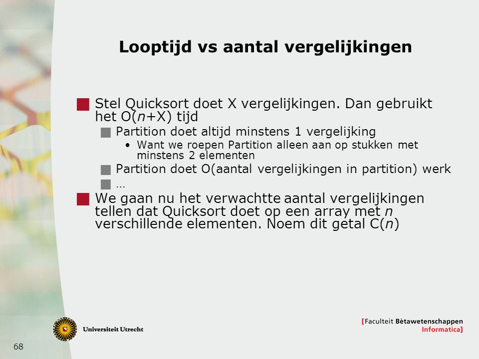 68 Looptijd vs aantal vergelijkingen  Stel Quicksort doet X vergelijkingen. Dan gebruikt het O(n+X) tijd  Partition doet altijd minstens 1 vergelijk