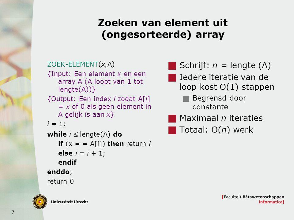 7 Zoeken van element uit (ongesorteerde) array ZOEK-ELEMENT(x,A) {Input: Een element x en een array A (A loopt van 1 tot lengte(A))} {Output: Een index i zodat A[i] = x of 0 als geen element in A gelijk is aan x} i = 1; while i  lengte(A) do if (x = = A[i]) then return i else i = i + 1; endif enddo; return 0  Schrijf: n = lengte (A)  Iedere iteratie van de loop kost O(1) stappen  Begrensd door constante  Maximaal n iteraties  Totaal: O(n) werk