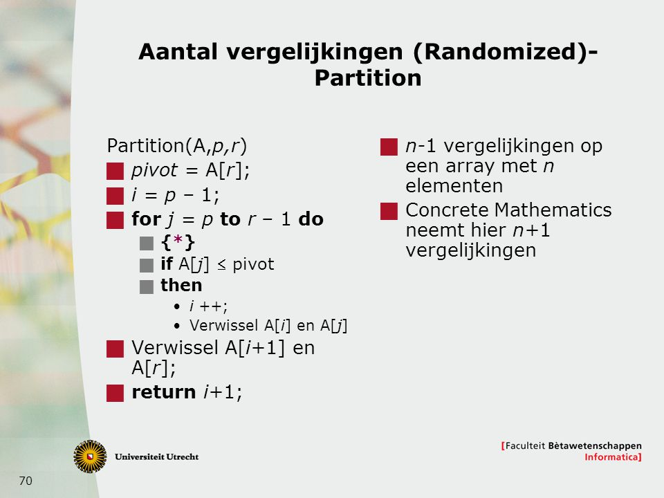 70 Aantal vergelijkingen (Randomized)- Partition Partition(A,p,r)  pivot = A[r];  i = p – 1;  for j = p to r – 1 do  {*}  if A[j]  pivot  then