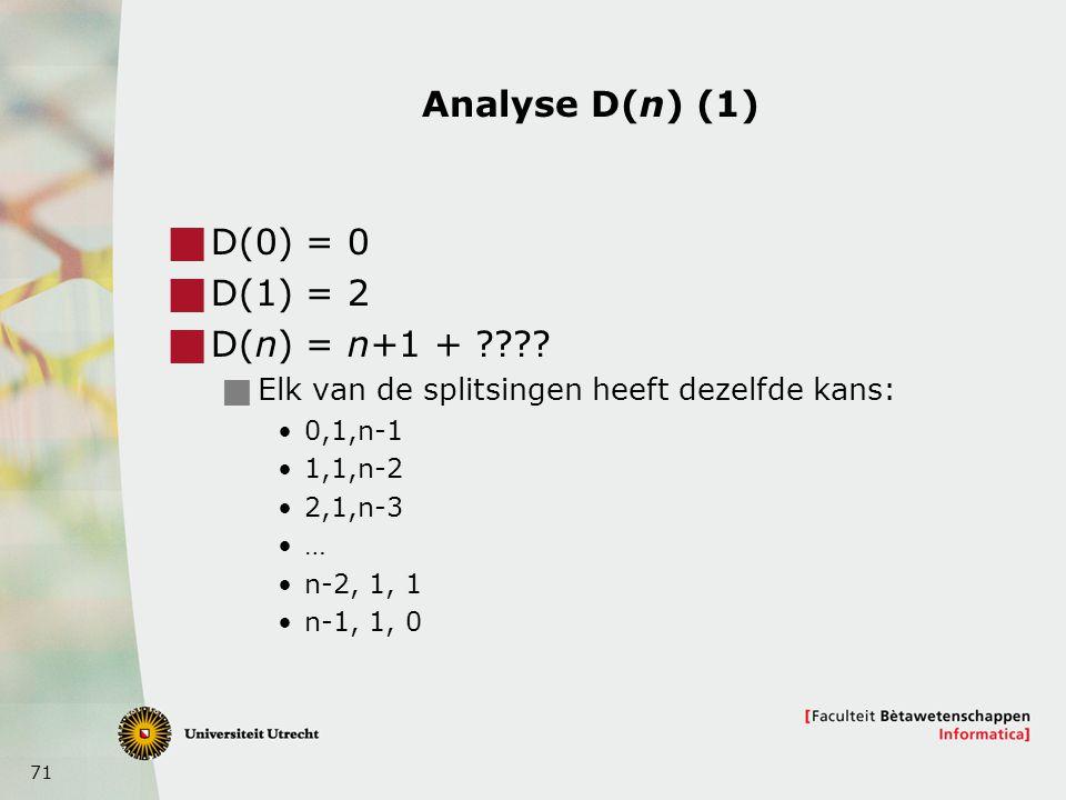 71 Analyse D(n) (1)  D(0) = 0  D(1) = 2  D(n) = n+1 + ????  Elk van de splitsingen heeft dezelfde kans: 0,1,n-1 1,1,n-2 2,1,n-3 … n-2, 1, 1 n-1, 1