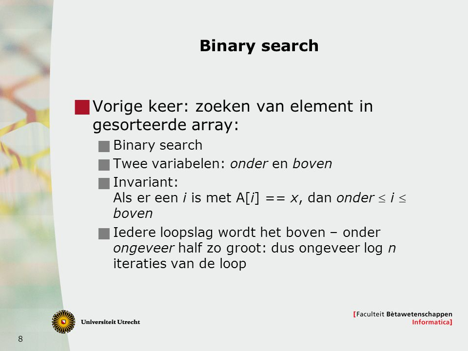 8 Binary search  Vorige keer: zoeken van element in gesorteerde array:  Binary search  Twee variabelen: onder en boven  Invariant: Als er een i is