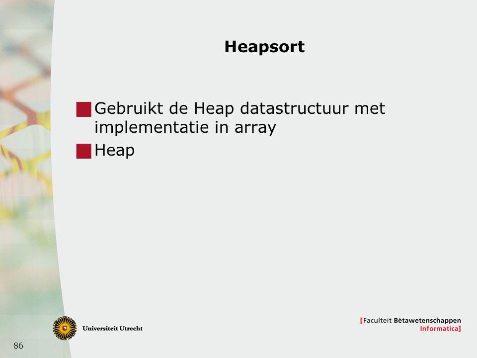 86 Heapsort  Gebruikt de Heap datastructuur met implementatie in array  Heap