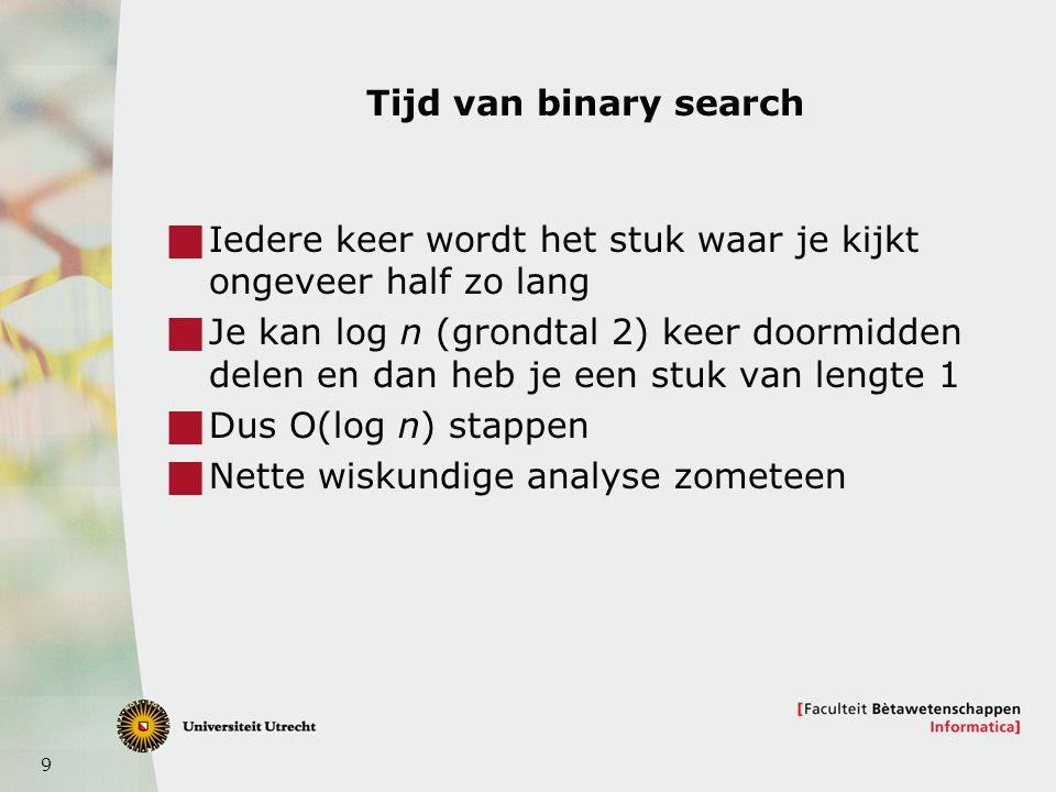 9 Tijd van binary search  Iedere keer wordt het stuk waar je kijkt ongeveer half zo lang  Je kan log n (grondtal 2) keer doormidden delen en dan heb je een stuk van lengte 1  Dus O(log n) stappen  Nette wiskundige analyse zometeen