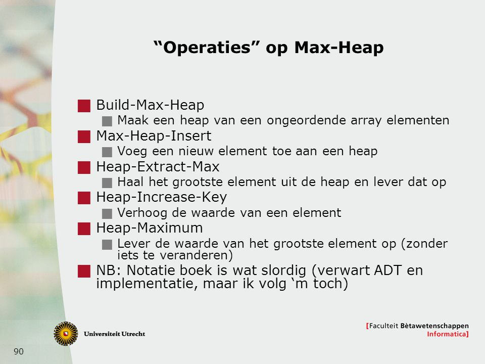 """90 """"Operaties"""" op Max-Heap  Build-Max-Heap  Maak een heap van een ongeordende array elementen  Max-Heap-Insert  Voeg een nieuw element toe aan een"""