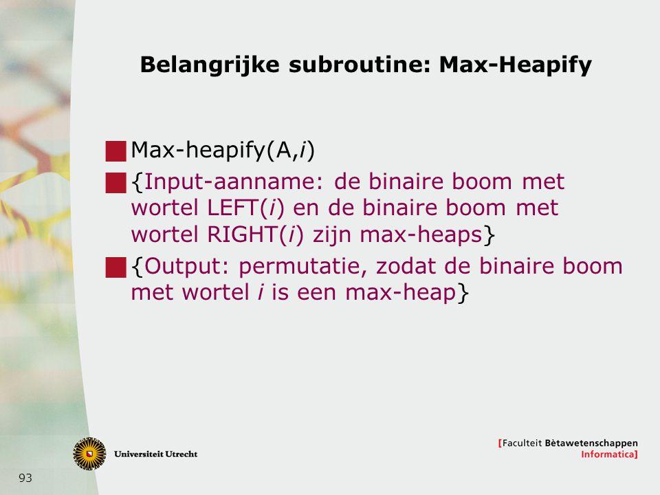 93 Belangrijke subroutine: Max-Heapify  Max-heapify(A,i)  {Input-aanname: de binaire boom met wortel LEFT(i) en de binaire boom met wortel RIGHT(i) zijn max-heaps}  {Output: permutatie, zodat de binaire boom met wortel i is een max-heap}