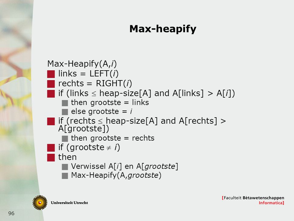 96 Max-heapify Max-Heapify(A,i)  links = LEFT(i)  rechts = RIGHT(i)  if (links  heap-size[A] and A[links] > A[i])  then grootste = links  else g