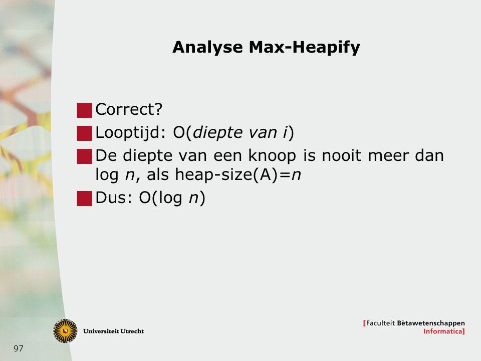 97 Analyse Max-Heapify  Correct?  Looptijd: O(diepte van i)  De diepte van een knoop is nooit meer dan log n, als heap-size(A)=n  Dus: O(log n)