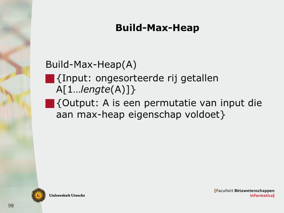 98 Build-Max-Heap Build-Max-Heap(A)  {Input: ongesorteerde rij getallen A[1…lengte(A)]}  {Output: A is een permutatie van input die aan max-heap eig