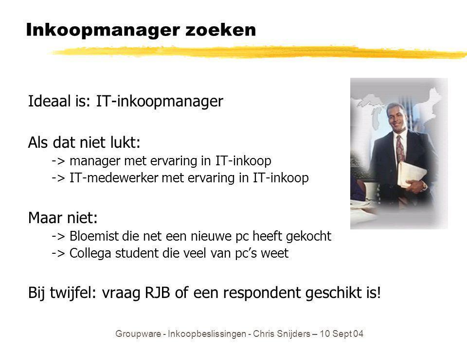 Groupware - Inkoopbeslissingen - Chris Snijders – 10 Sept 04 Inkoopmanager zoeken Ideaal is: IT-inkoopmanager Als dat niet lukt: -> manager met ervari