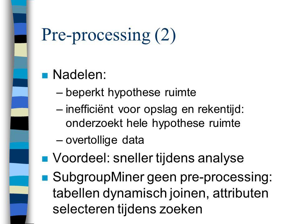 Pre-processing (2) n Nadelen: –beperkt hypothese ruimte –inefficiënt voor opslag en rekentijd: onderzoekt hele hypothese ruimte –overtollige data n Voordeel: sneller tijdens analyse n SubgroupMiner geen pre-processing: tabellen dynamisch joinen, attributen selecteren tijdens zoeken