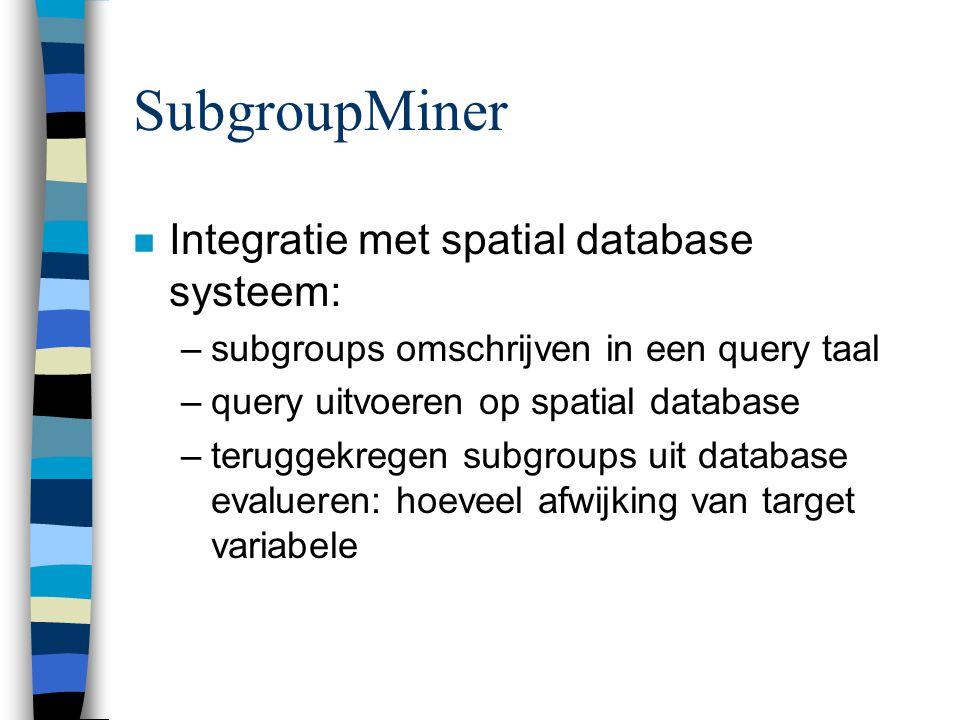 SubgroupMiner n Integratie met spatial database systeem: –subgroups omschrijven in een query taal –query uitvoeren op spatial database –teruggekregen subgroups uit database evalueren: hoeveel afwijking van target variabele