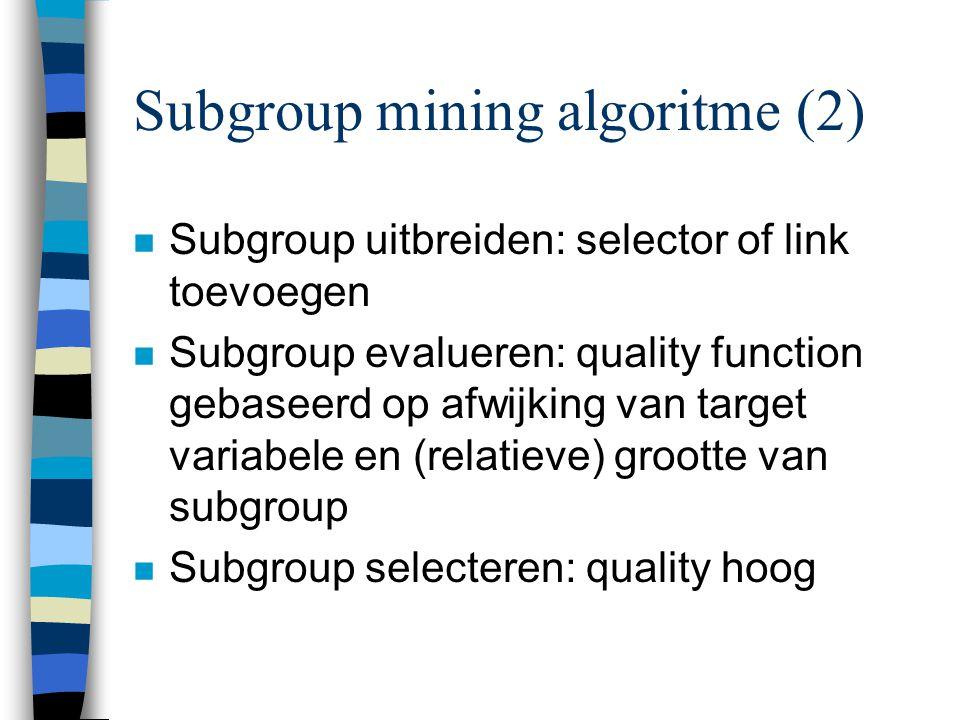 Subgroup mining algoritme (2) n Subgroup uitbreiden: selector of link toevoegen n Subgroup evalueren: quality function gebaseerd op afwijking van target variabele en (relatieve) grootte van subgroup n Subgroup selecteren: quality hoog