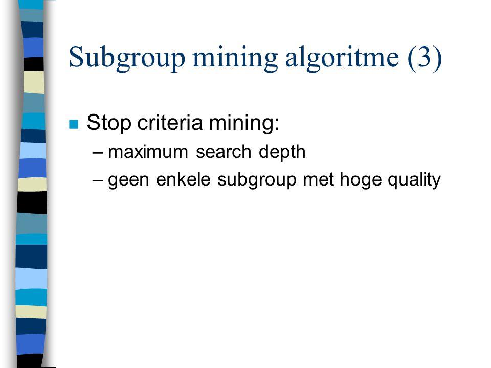 Subgroup mining algoritme (3) n Stop criteria mining: –maximum search depth –geen enkele subgroup met hoge quality